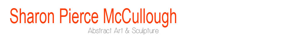 Sharon Piece McCullough Art- Abstract Paintings and Scuplture